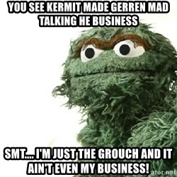 Sad Oscar - You see Kermit made Gerren mad talking he business SMT.... I'm just the grouch and it ain't even my business!