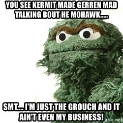 Sad Oscar - You see Kermit made Gerren mad talking bout he Mohawk.....  SMT.... I'm just the grouch and it ain't even my business!