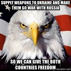 Freedom Eagle  - Supply Weapons to UKraine and make them go war with russia SO WE can Give the both countries FREEDOM