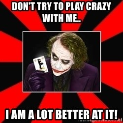 Typical Joker - Don't try TO play Crazy WITH me.. I am a lot better at IT!