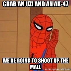 Psst spiderman - grab an uzi and an ak-47 we're going to shoot up the mall