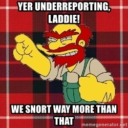 Angry Scotsman - Yer underrepOrting, LADDIE! We snort waY more than that