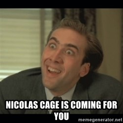 Nick Cage -  NICOLAS CAGE IS COMING FOR YOU