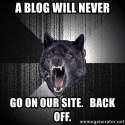 flniuydl - A blog will never go on our site.   Back off.