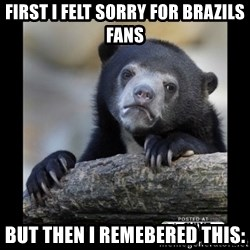sad bear - First I Felt Sorry for Brazils Fans But then I remebered this: