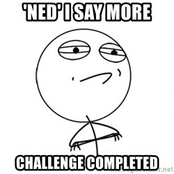 Challenge Accepted HD - 'ned' i say more challenge completed