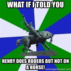 ufa - What if I told you Henry does rodeos but not on a horse!