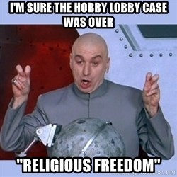 "Dr Evil meme - i'm sure the hobby lobby case was over ""Religious freedom"""