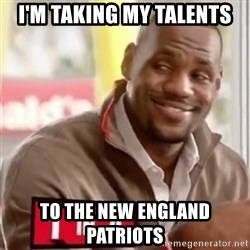 lebron - I'm taking my talents to the new england patriots