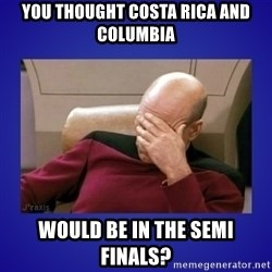 Picard facepalm  - YOU THOUGHT COSTA RICA AND COLUMBIA WOULD BE IN THE SEMI FINALS?