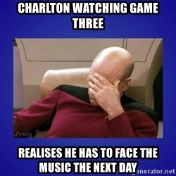 Picard facepalm  - charlton watching game three realises he has to face the music the next day