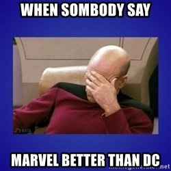 Picard facepalm  - WHEN SOMBODY SAY MARVEL BETTER THAN DC