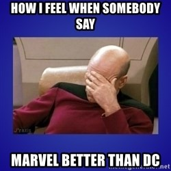 Picard facepalm  - HOW I FEEL WHEN SOMEBODY SAY MARVEL BETTER THAN DC