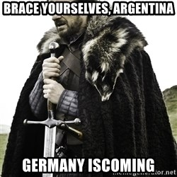 Ned Stark - brace yourselves, argentina germany iscoming
