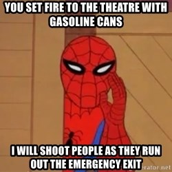 Spidermanwhisper - you set fire to the theatre with gasoline cans i will shoot people as they run out the emergency exit