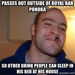 Good Guy Greg - Passes out outside of royal bar ponoka So other drink people can sleep in his bed at his house