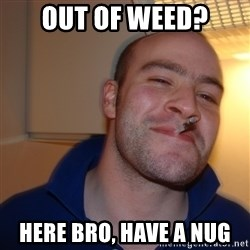 Good Guy Greg - Out of weed? Here bro, have a nug