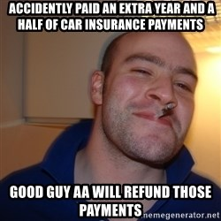 Good Guy Greg -  Accidently paid an extra Year and a half of Car Insurance payments  Good GUY AA Will refund those payments