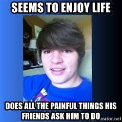 Dumb Dan  - Seems to enjoy life does all the painful things his friends ask him to do