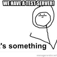 its something - we have a test server!