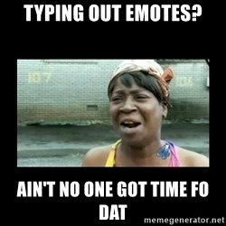 Nobody ain´t got time for that - Typing out emotes? Ain't no one got time fo dat