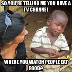 Skeptical 3rd World Kid - so you're telling me you have a tv channel where you watch people eat food?