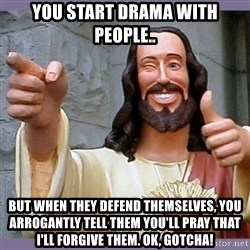 buddy jesus - you start drama with people.. but when they defend themselves, you arrogantly tell them you'll pray that I'll forgive them. ok, gotcha!