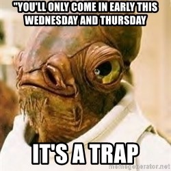 """Its A Trap - """"You'll only come in early this wednesday and thursday it's a trap"""