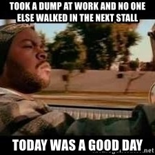 It was a good day - Took a dump at work and no one else walked in the next stall Today was a good day