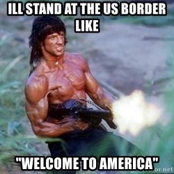 "Rambo - ill stand at the US border like ""welcome to america"""
