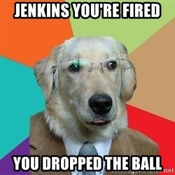 Business Dog - Jenkins you're fired you dropped the ball