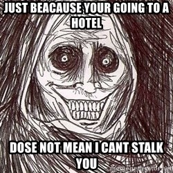 Shadowlurker - just beacause your going to a hotel DOSE NOT MEAN I CANT STALK YOU