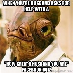 """Its A Trap - When you're husband asks for help with a """"how great a husband you are"""" facebook quiz"""