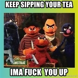 Romney's Sesame Street  - keep sipping your tea ima fuck  you up