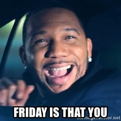 Black Guy From Friday -  Friday is that you