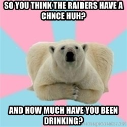 Perfection Polar Bear - so you think the raiders have a chnce huh? and how much have you been drinking?