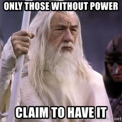 White Gandalf - ONLY THOSE WITHOUT POWER CLAIM TO HAVE IT