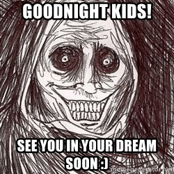 Boogeyman - Goodnight kids!  See you in your dream soon :)