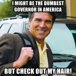 Rick Perry - I might be the dumbest governor in america But check out my hair!