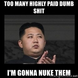 Kim Jong-hungry - too many highly paid dumb shit i'm gonna nuke them