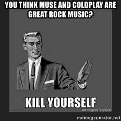 kill yourself guy - you think muse and coldplay are great rock music?