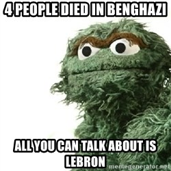 Sad Oscar - 4 PEOPLE DIED IN BENGHAZI ALL YOU CAN TALK ABOUT IS LEBRON
