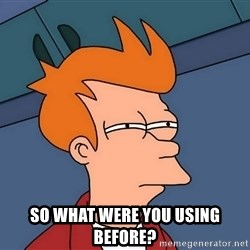 Futurama Fry -  SO WHAT WERE YOU USING BEFORE?