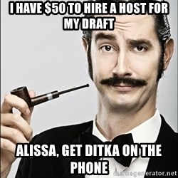 Rich Guy - I have $50 to hire a host for my draft Alissa, get ditka on the phone