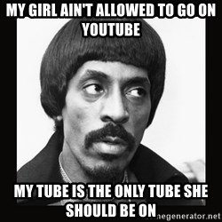 Sir Ike Turner  - My girl ain't allowed to go on YouTube My tube is the only tube she should be on