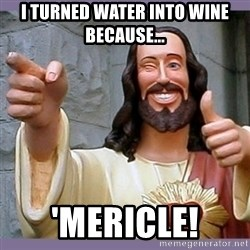 buddy jesus - I turned water into wine because... 'Mericle!