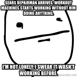 Real Pokerface - sears repairman arrives. workout machines starts working without him doing anything. i'm not lonely. i swear it wasn't working before.
