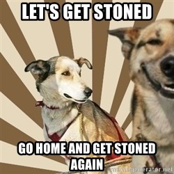 Stoner dogs concerned friend - Let's get stoned Go home and get stoned again