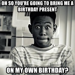 Tyler the Creator - Oh so you're going to bring me a birthday present  On my own birthday?