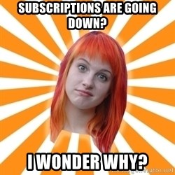 Hayley Williams - subscriptions are going down? I wonder why?